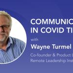 Communication during covid 19 wayne turmel remote work