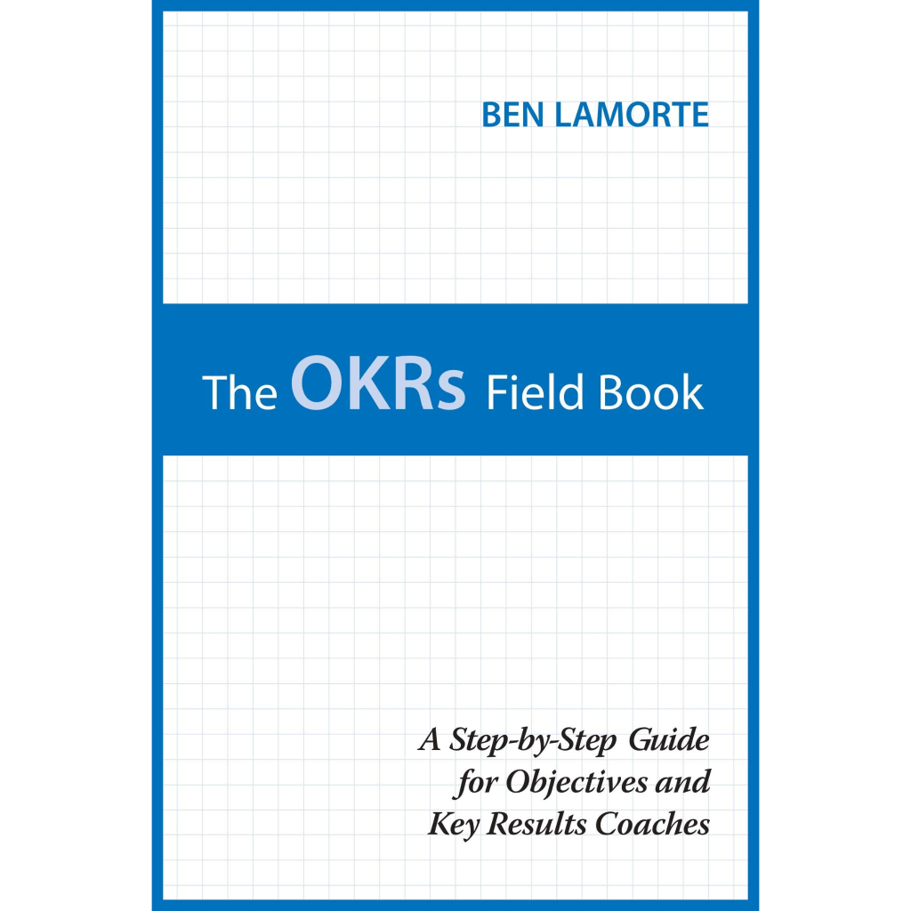 The OKRs Field Book: A Step-by-Step Guide for Objectives and Key Results Coaches, by Ben Lamorte.