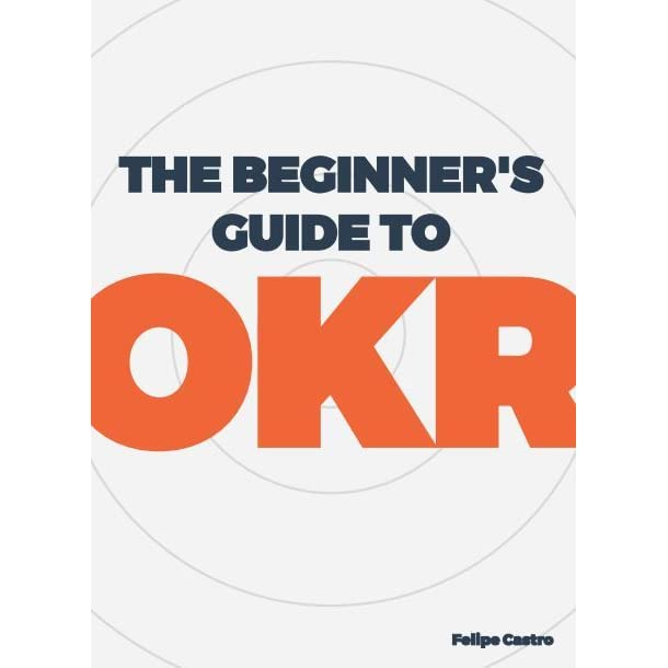 Cover Page of The Beginners Guide to OKR by Felipe Castro.