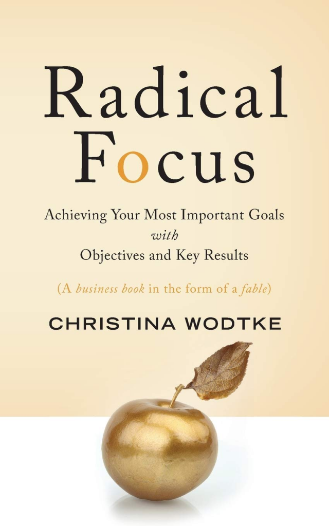 Radical Focus: Achieving Your Most Important Goals with Objectives and Key Results, by Christina Wodtke.