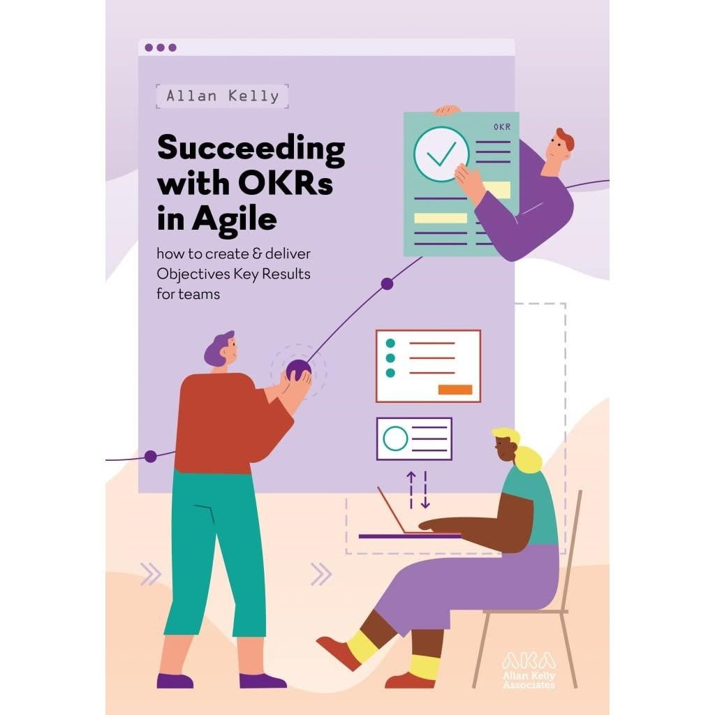 Succeeding with OKRs in Agile: How to create & deliver objectives & key results for teams by Allan Kelly