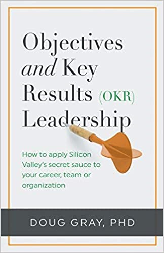 Objectives + Key Results (OKR) Leadership: How to apply Silicon Valley's secret sauce to your career, team or organization - Doug Gray