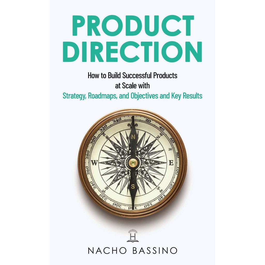 Product Direction: How to build successful products at scale with Strategy, Roadmaps, and Objectives and Key Results - Nacho Bassino