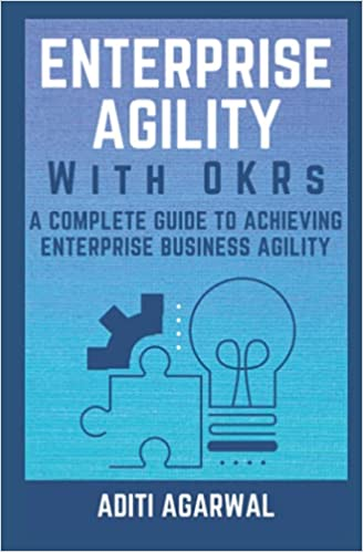 nterprise Agility with OKRs: A Complete Guide to Achieving Enterprise Business Agility, by Aditi Agarwal.