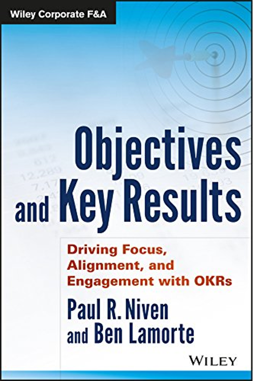Driving Focus, Alignment, and Engagement with OKRs by Paul Niven & Ben Lamorte